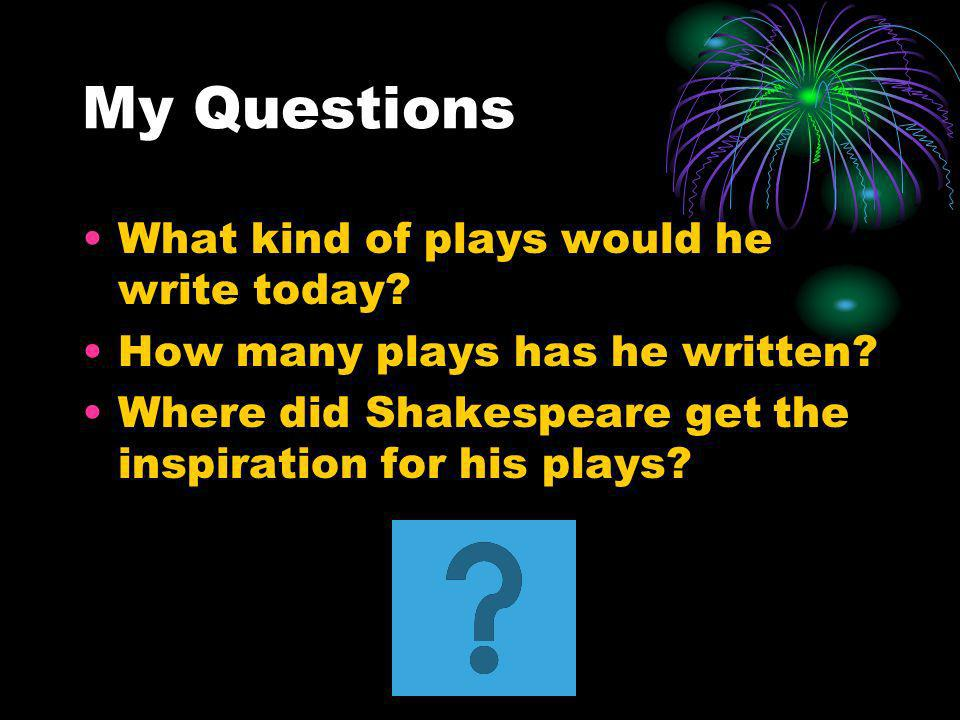 My Questions What kind of plays would he write today? How many plays has he written? Where did Shakespeare get the inspiration for his plays?