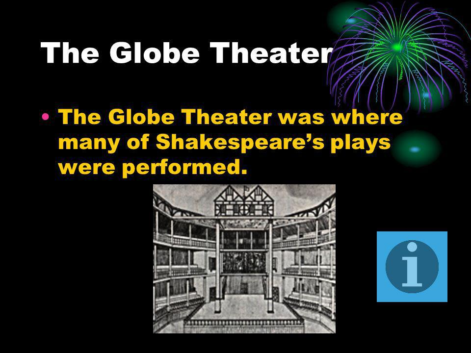 The Globe Theater The Globe Theater was where many of Shakespeares plays were performed.
