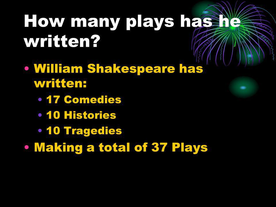 How many plays has he written? William Shakespeare has written: 17 Comedies 10 Histories 10 Tragedies Making a total of 37 Plays