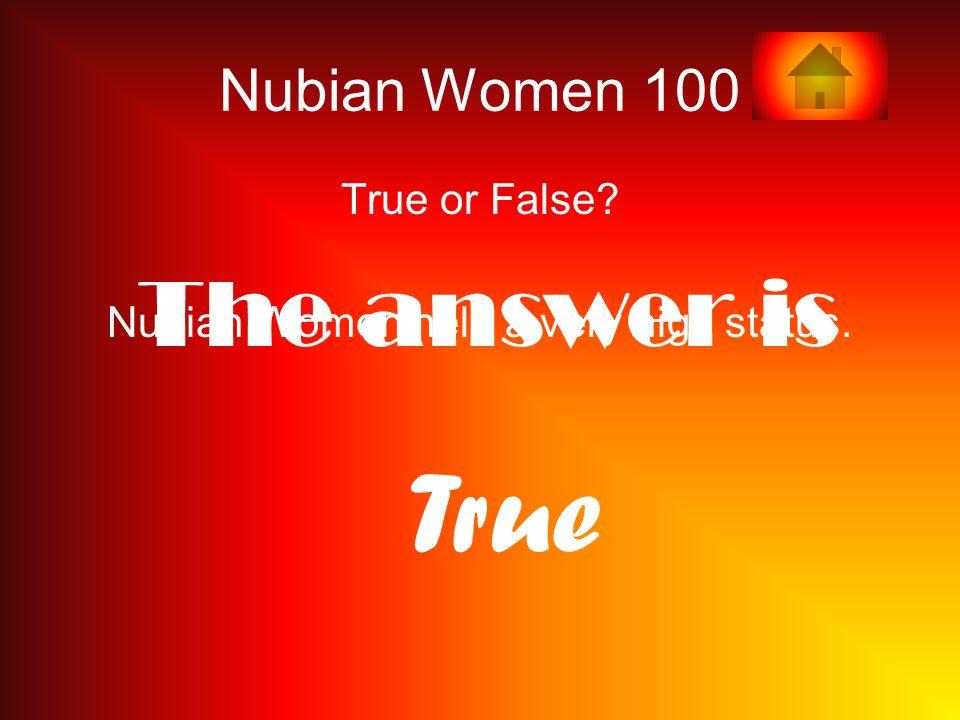 Nubian Women 100 True or False Nubian Women held a very high status. The answer is T rue