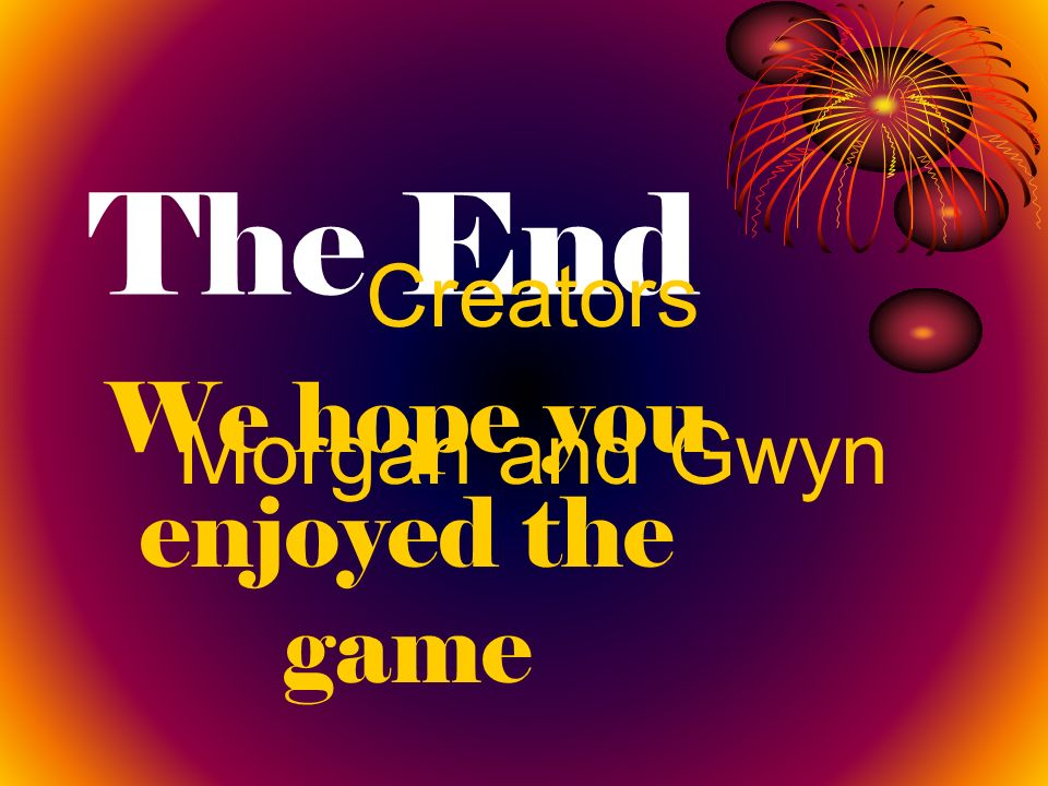 The End We hope you enjoyed the game Creators Morgan and Gwyn