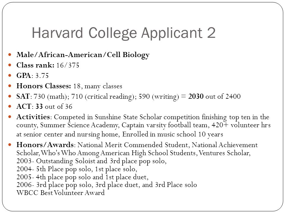Harvard College Applicant 2 Male/African-American/Cell Biology Class rank: 16/375 GPA: 3.75 Honors Classes: 18, many classes SAT: 730 (math); 710 (critical reading); 590 (writing) = 2030 out of 2400 ACT: 33 out of 36 Activities: Competed in Sunshine State Scholar competition finishing top ten in the county, Summer Science Academy, Captain varsity football team, 420+ volunteer hrs at senior center and nursing home, Enrolled in music school 10 years Honors/Awards: National Merit Commended Student, National Achievement Scholar, Who s Who Among American High School Students, Ventures Scholar, 2003- Outstanding Soloist and 3rd place pop solo, 2004- 5th Place pop solo, 1st place solo, 2005- 4th place pop solo and 1st place duet, 2006- 3rd place pop solo, 3rd place duet, and 3rd Place solo WBCC Best Volunteer Award