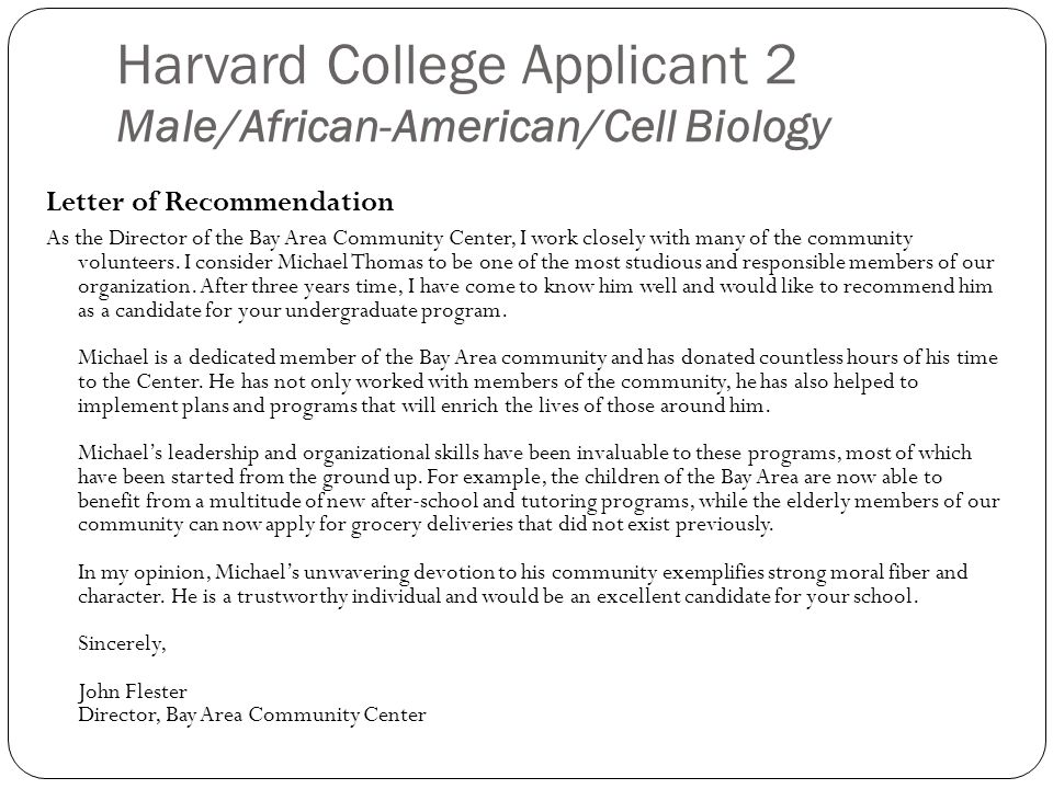 Harvard College Applicant 2 Male/African-American/Cell Biology Letter of Recommendation As the Director of the Bay Area Community Center, I work closely with many of the community volunteers.