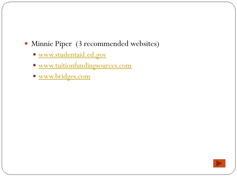 Minnie Piper (3 recommended websites) www.studentaid.ed.gov www.tuitionfundingsources.com www.bridges.com