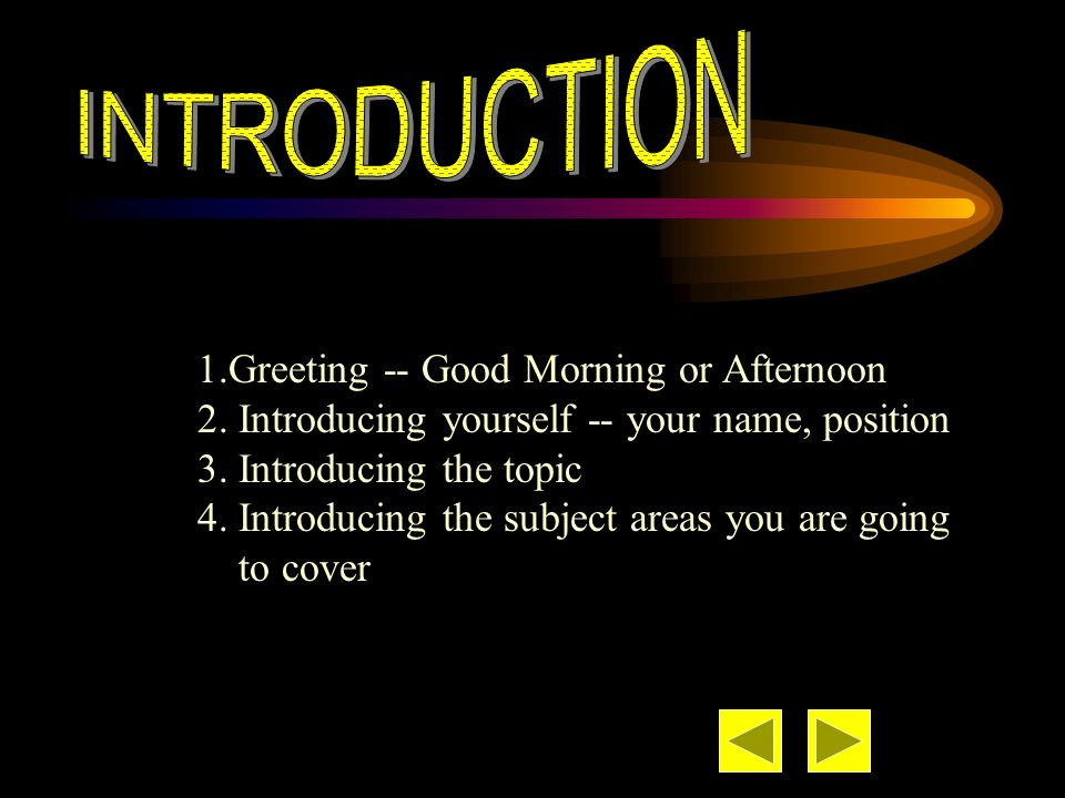 1.Greeting -- Good Morning or Afternoon 2. Introducing yourself -- your name, position 3. Introducing the topic 4. Introducing the subject areas you a