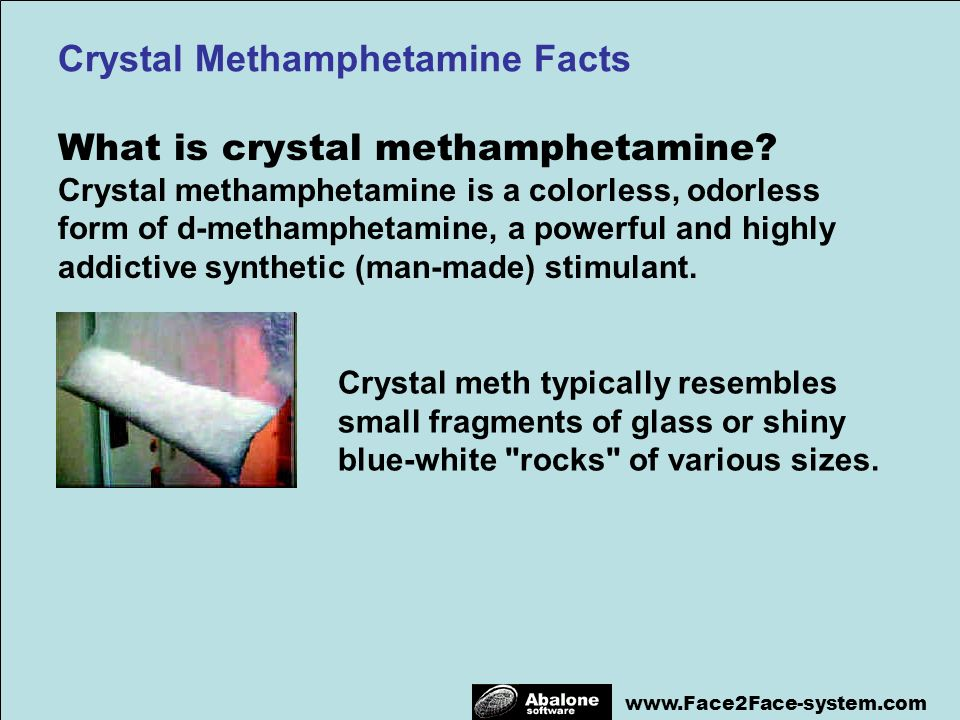 www.Face2Face-system.com What is crystal methamphetamine? Crystal methamphetamine is a colorless, odorless form of d-methamphetamine, a powerful and h