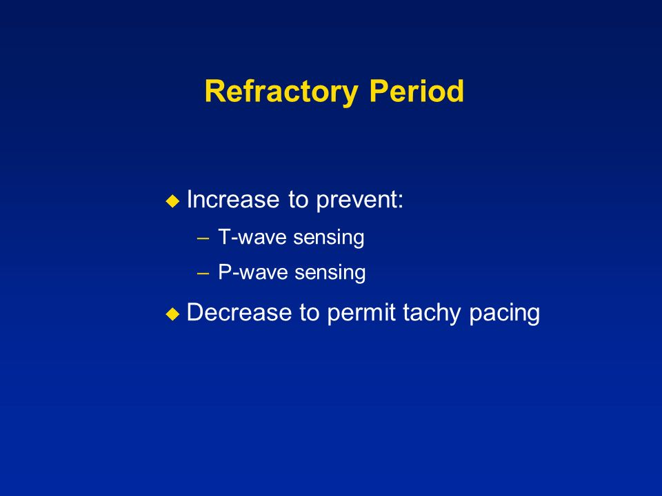 Refractory Period Increase to prevent: –T-wave sensing –P-wave sensing Decrease to permit tachy pacing