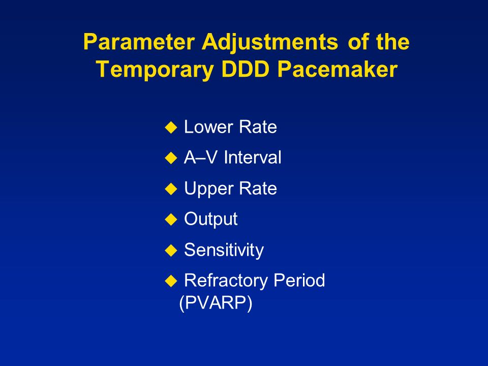 Parameter Adjustments of the Temporary DDD Pacemaker Lower Rate A–V Interval Upper Rate Output Sensitivity Refractory Period (PVARP)
