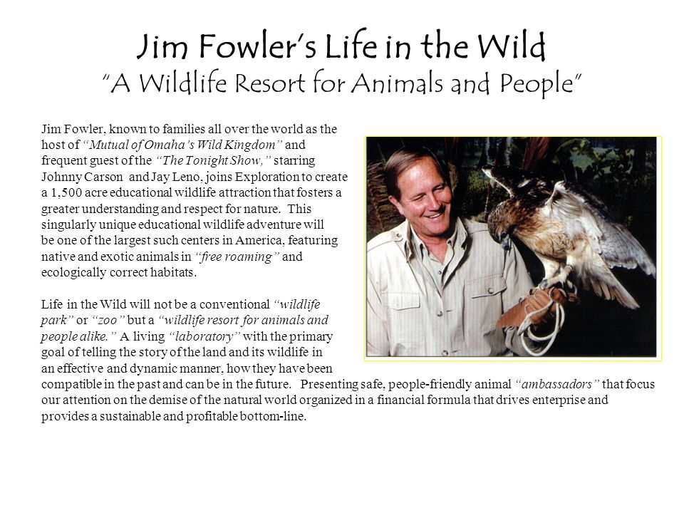 Jim Fowlers Life in the Wild A Wildlife Resort for Animals and People Jim Fowler, known to families all over the world as the host of Mutual of Omahas Wild Kingdom and frequent guest of the The Tonight Show, starring Johnny Carson and Jay Leno, joins Exploration to create a 1,500 acre educational wildlife attraction that fosters a greater understanding and respect for nature.