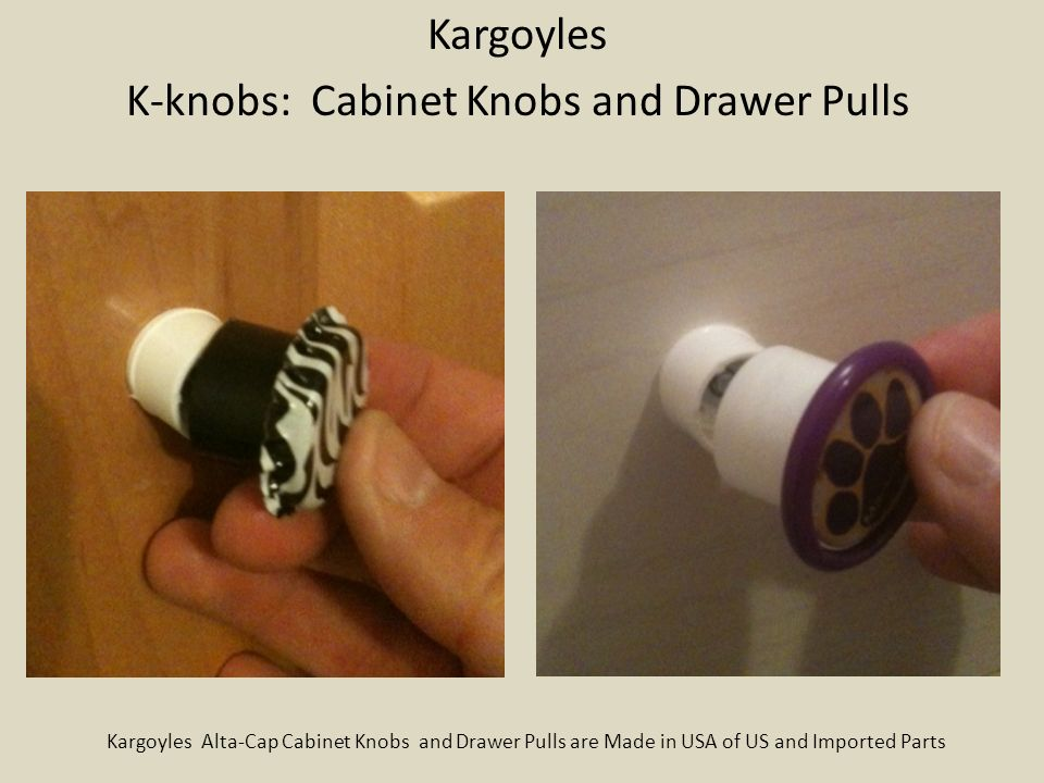 Kargoyles K-knobs: Cabinet Knobs and Drawer Pulls Kargoyles Alta-Cap Cabinet Knobs and Drawer Pulls are Made in USA of US and Imported Parts