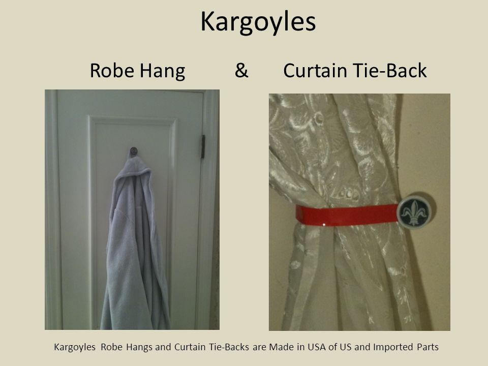 Kargoyles Robe Hang & Curtain Tie-Back Kargoyles Robe Hangs and Curtain Tie-Backs are Made in USA of US and Imported Parts