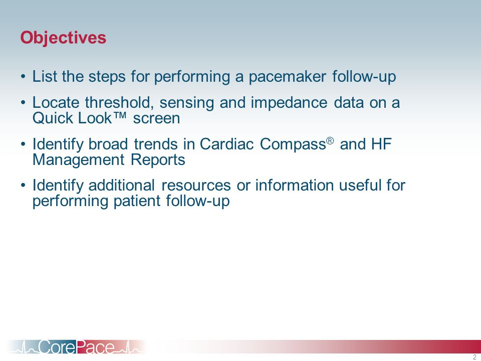 2 Objectives List the steps for performing a pacemaker follow-up Locate threshold, sensing and impedance data on a Quick Look screen Identify broad trends in Cardiac Compass ® and HF Management Reports Identify additional resources or information useful for performing patient follow-up