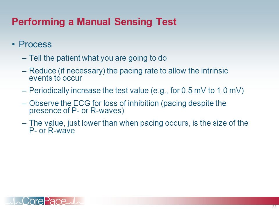 22 Performing a Manual Sensing Test Process –Tell the patient what you are going to do –Reduce (if necessary) the pacing rate to allow the intrinsic events to occur –Periodically increase the test value (e.g., for 0.5 mV to 1.0 mV) –Observe the ECG for loss of inhibition (pacing despite the presence of P- or R-waves) –The value, just lower than when pacing occurs, is the size of the P- or R-wave