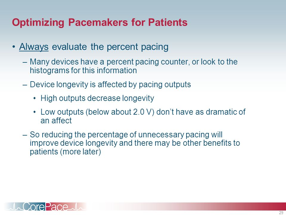 29 Optimizing Pacemakers for Patients Always evaluate the percent pacing –Many devices have a percent pacing counter, or look to the histograms for this information –Device longevity is affected by pacing outputs High outputs decrease longevity Low outputs (below about 2.0 V) dont have as dramatic of an affect –So reducing the percentage of unnecessary pacing will improve device longevity and there may be other benefits to patients (more later)
