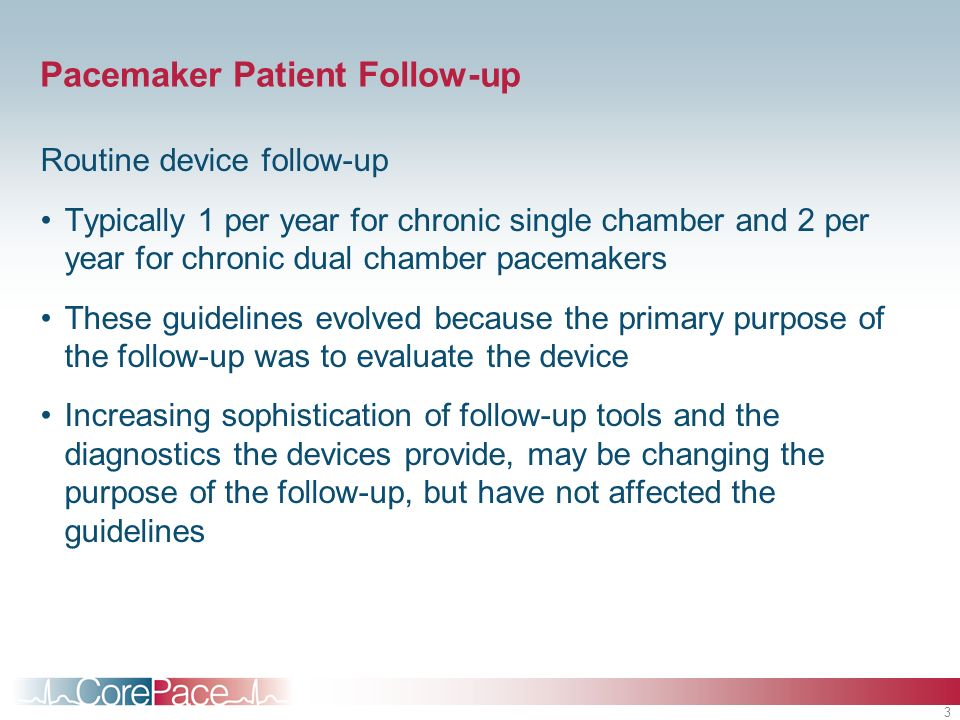 3 Pacemaker Patient Follow-up Routine device follow-up Typically 1 per year for chronic single chamber and 2 per year for chronic dual chamber pacemakers These guidelines evolved because the primary purpose of the follow-up was to evaluate the device Increasing sophistication of follow-up tools and the diagnostics the devices provide, may be changing the purpose of the follow-up, but have not affected the guidelines