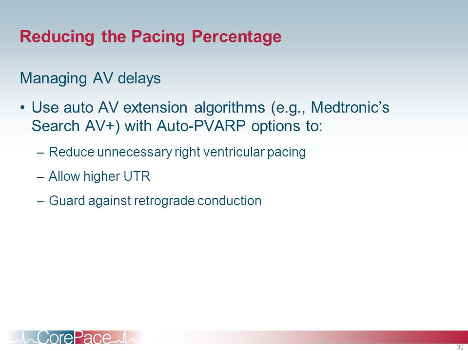 30 Reducing the Pacing Percentage Managing AV delays Use auto AV extension algorithms (e.g., Medtronics Search AV+) with Auto-PVARP options to: –Reduce unnecessary right ventricular pacing –Allow higher UTR –Guard against retrograde conduction