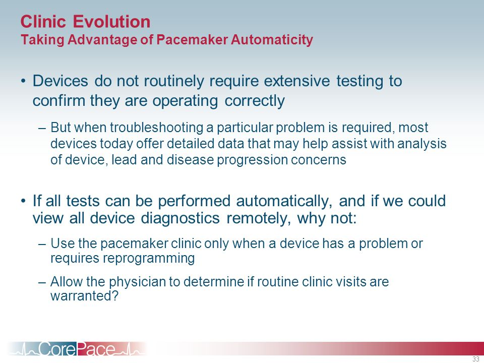33 Clinic Evolution Taking Advantage of Pacemaker Automaticity Devices do not routinely require extensive testing to confirm they are operating correctly –But when troubleshooting a particular problem is required, most devices today offer detailed data that may help assist with analysis of device, lead and disease progression concerns If all tests can be performed automatically, and if we could view all device diagnostics remotely, why not: –Use the pacemaker clinic only when a device has a problem or requires reprogramming –Allow the physician to determine if routine clinic visits are warranted?