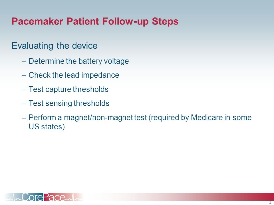 4 Pacemaker Patient Follow-up Steps Evaluating the device –Determine the battery voltage –Check the lead impedance –Test capture thresholds –Test sensing thresholds –Perform a magnet/non-magnet test (required by Medicare in some US states)