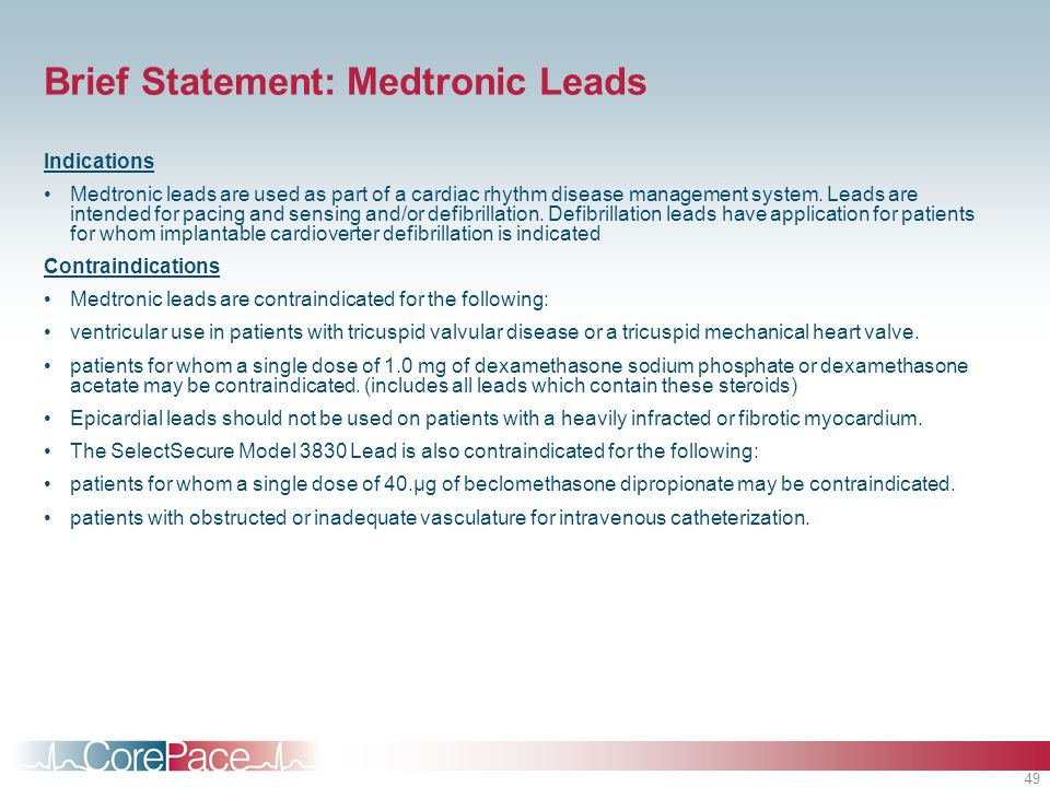 49 Brief Statement: Medtronic Leads Indications Medtronic leads are used as part of a cardiac rhythm disease management system. Leads are intended for