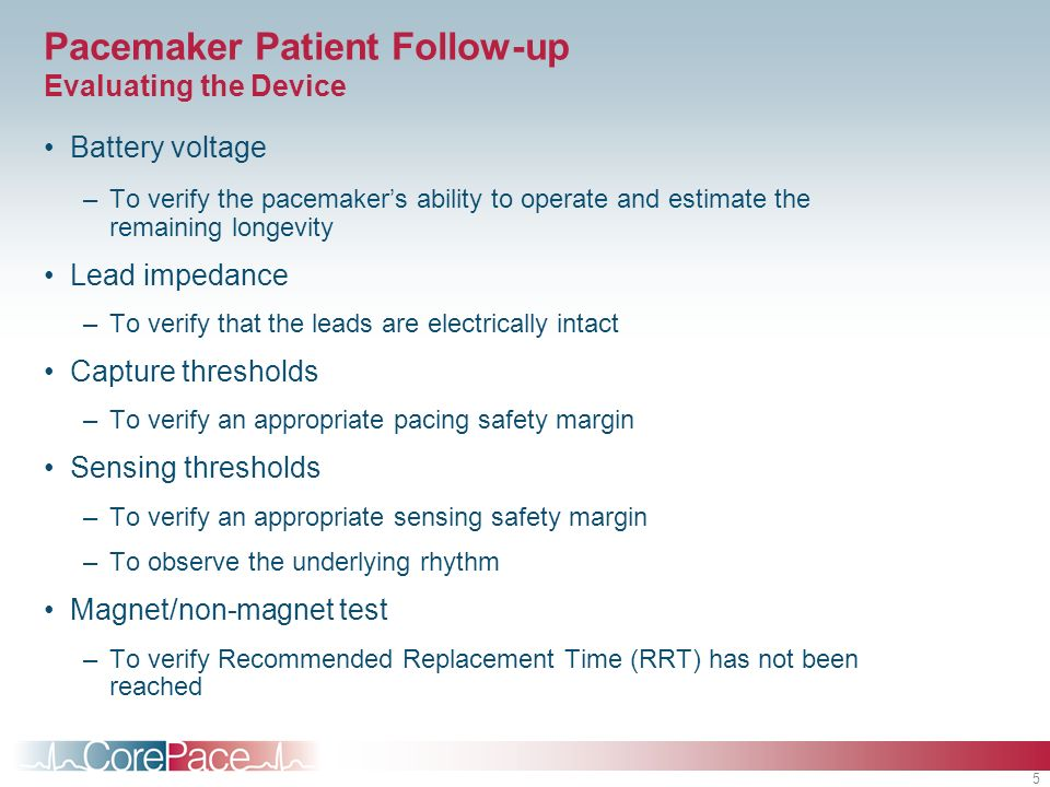 5 Pacemaker Patient Follow-up Evaluating the Device Battery voltage –To verify the pacemakers ability to operate and estimate the remaining longevity Lead impedance –To verify that the leads are electrically intact Capture thresholds –To verify an appropriate pacing safety margin Sensing thresholds –To verify an appropriate sensing safety margin –To observe the underlying rhythm Magnet/non-magnet test –To verify Recommended Replacement Time (RRT) has not been reached