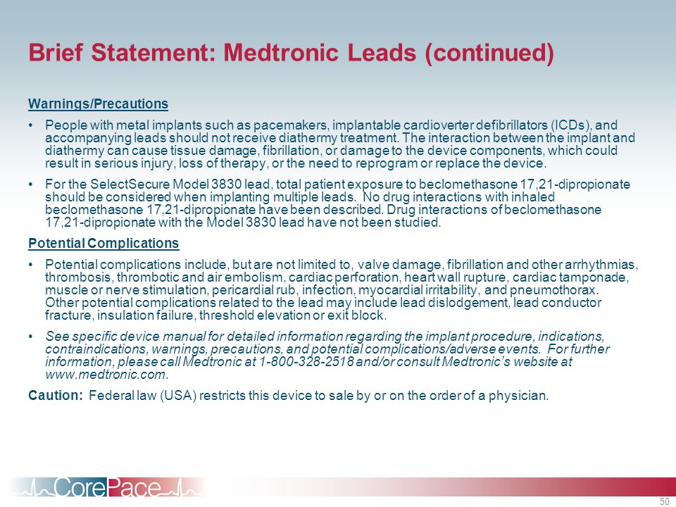 50 Brief Statement: Medtronic Leads (continued) Warnings/Precautions People with metal implants such as pacemakers, implantable cardioverter defibrillators (ICDs), and accompanying leads should not receive diathermy treatment.