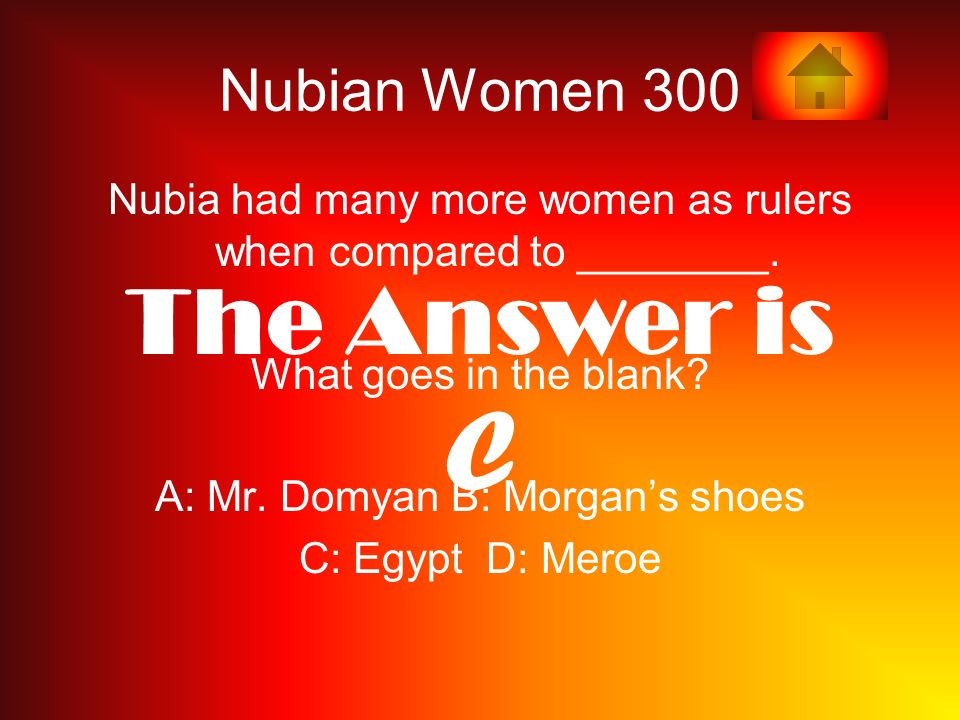 Nubian Women 300 Nubia had many more women as rulers when compared to ________. What goes in the blank? A: Mr. Domyan B: Morgans shoes C: Egypt D: Mer
