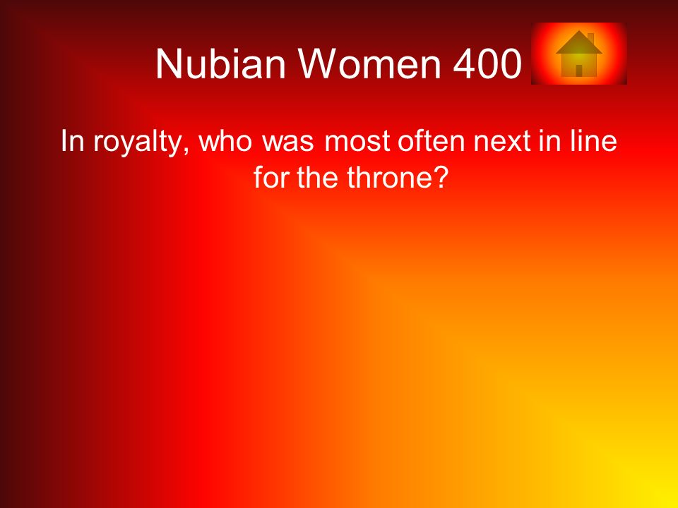 Nubian Women 400 In royalty, who was most often next in line for the throne?