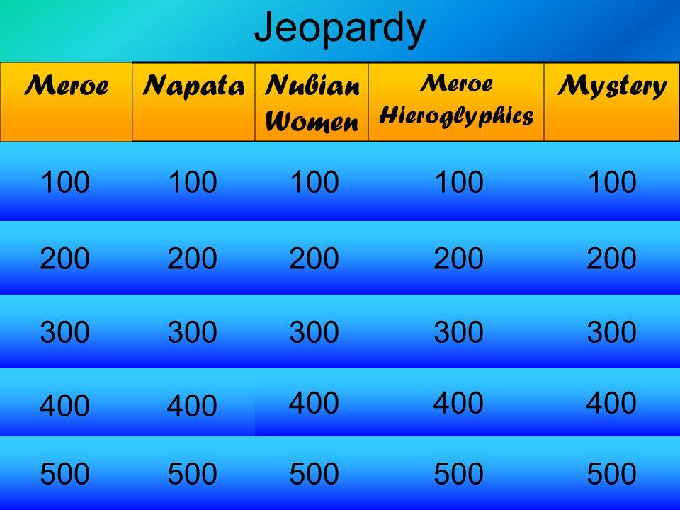 Jeopardy MeroeNapataNubian Women Meroe Hieroglyphics Mystery 100 200 300 400 500 100 200 300 400 500 200 400 500 300 100 200 300 400 500 100 200 300 4