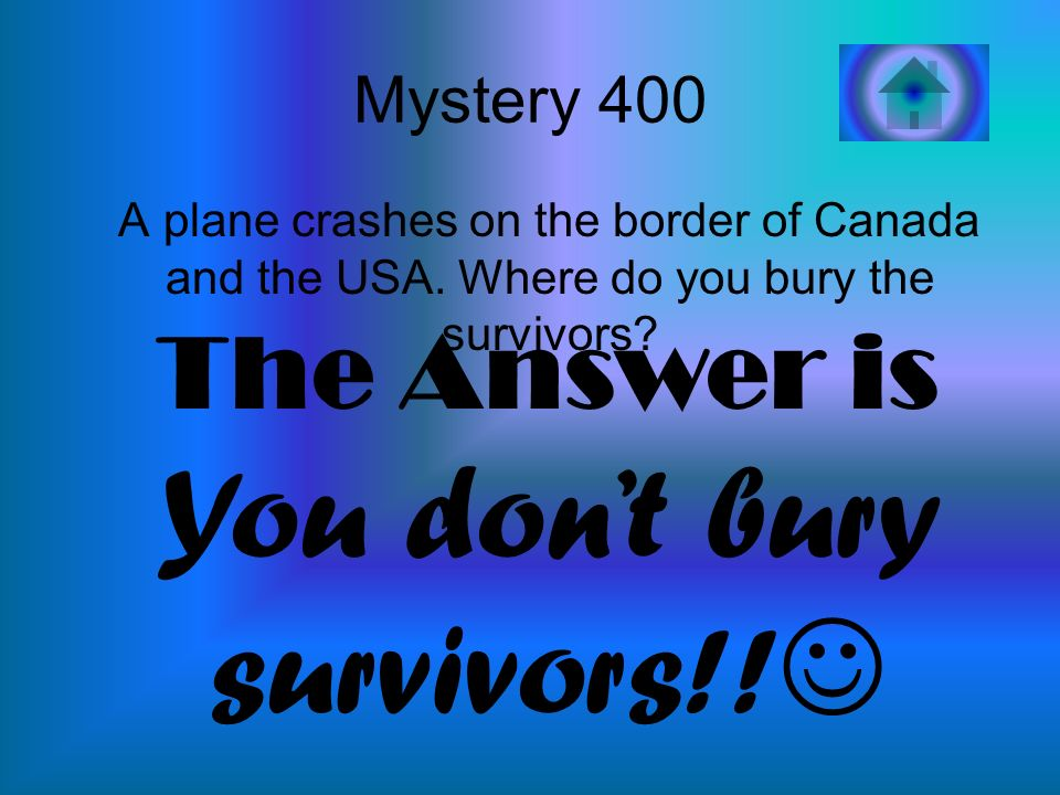 Mystery 400 A plane crashes on the border of Canada and the USA. Where do you bury the survivors? The Answer is You dont bury survivors!!