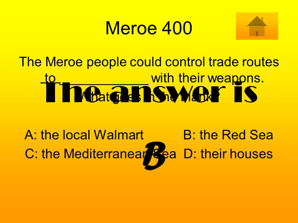Meroe 400 The Meroe people could control trade routes to ____________ with their weapons. What goes in the blank? A: the local Walmart B: the Red Sea