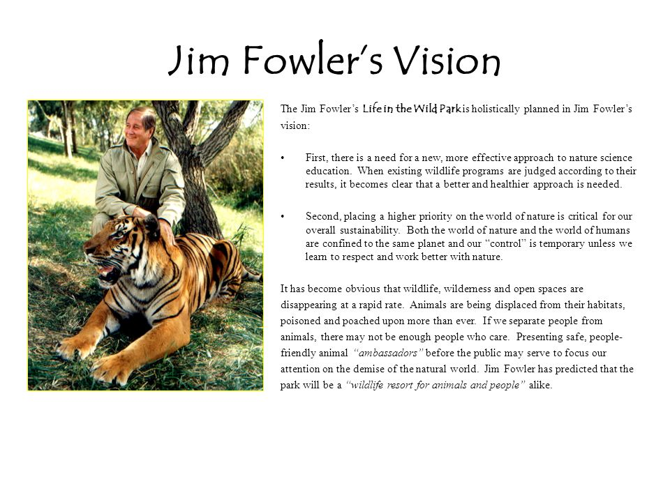 Jim Fowlers Vision The Jim Fowlers Life in the Wild Park is holistically planned in Jim Fowlers vision: First, there is a need for a new, more effective approach to nature science education.