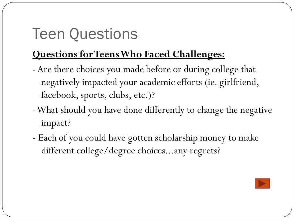 Teen Questions Questions for Teens Who Faced Challenges: - Are there choices you made before or during college that negatively impacted your academic
