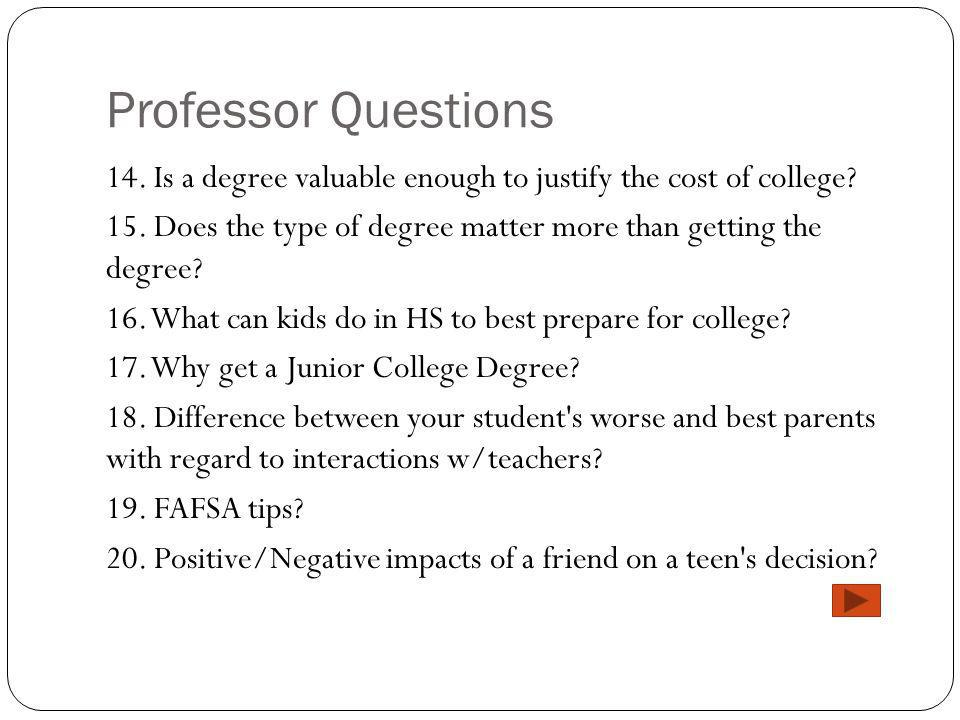 Professor Questions 14. Is a degree valuable enough to justify the cost of college.