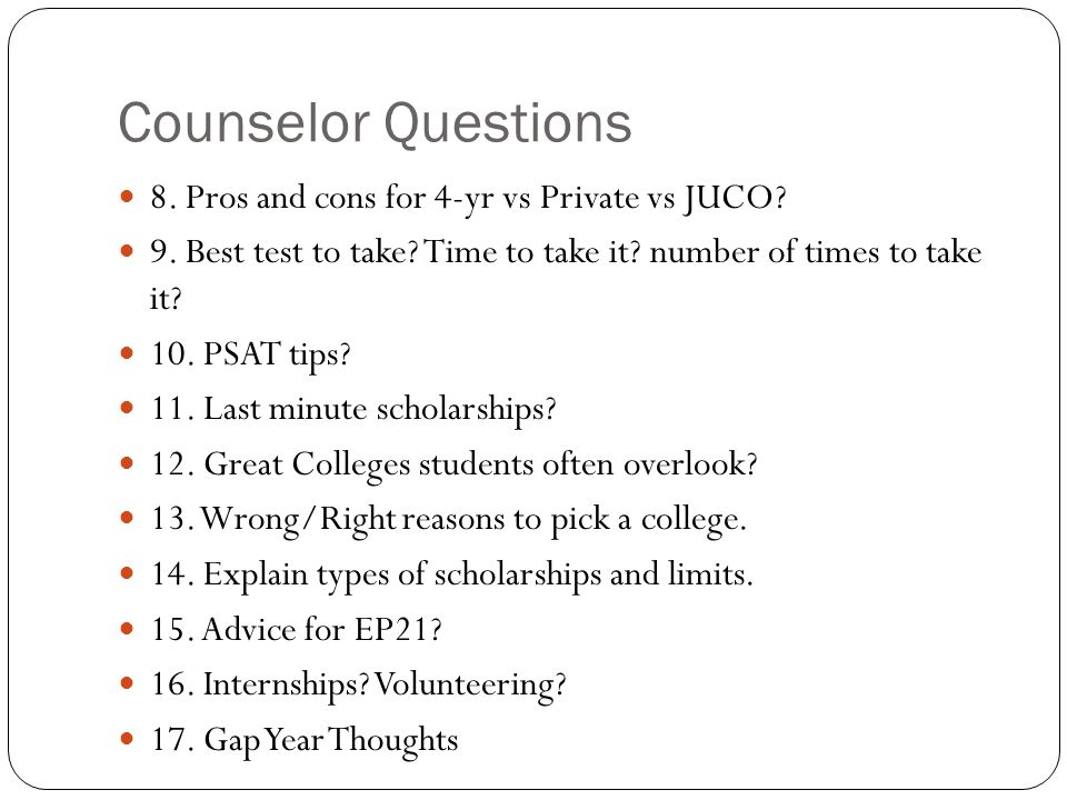 Counselor Questions 8. Pros and cons for 4-yr vs Private vs JUCO? 9. Best test to take? Time to take it? number of times to take it? 10. PSAT tips? 11