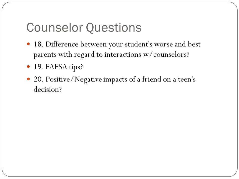 Counselor Questions 18. Difference between your student's worse and best parents with regard to interactions w/counselors? 19. FAFSA tips? 20. Positiv