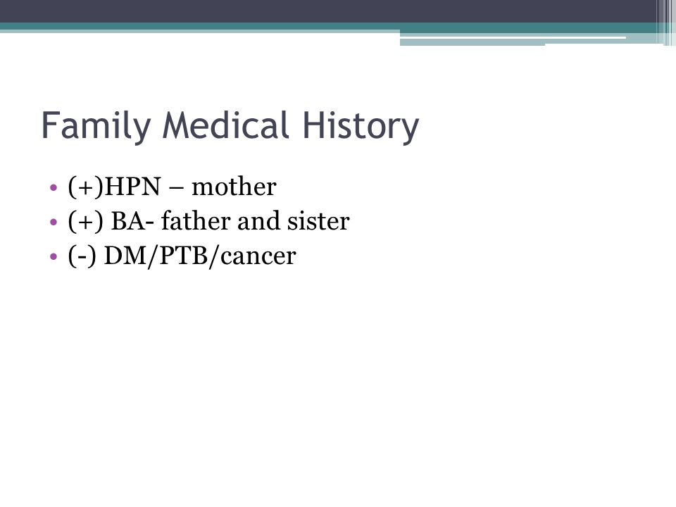 Family Medical History (+)HPN – mother (+) BA- father and sister (-) DM/PTB/cancer