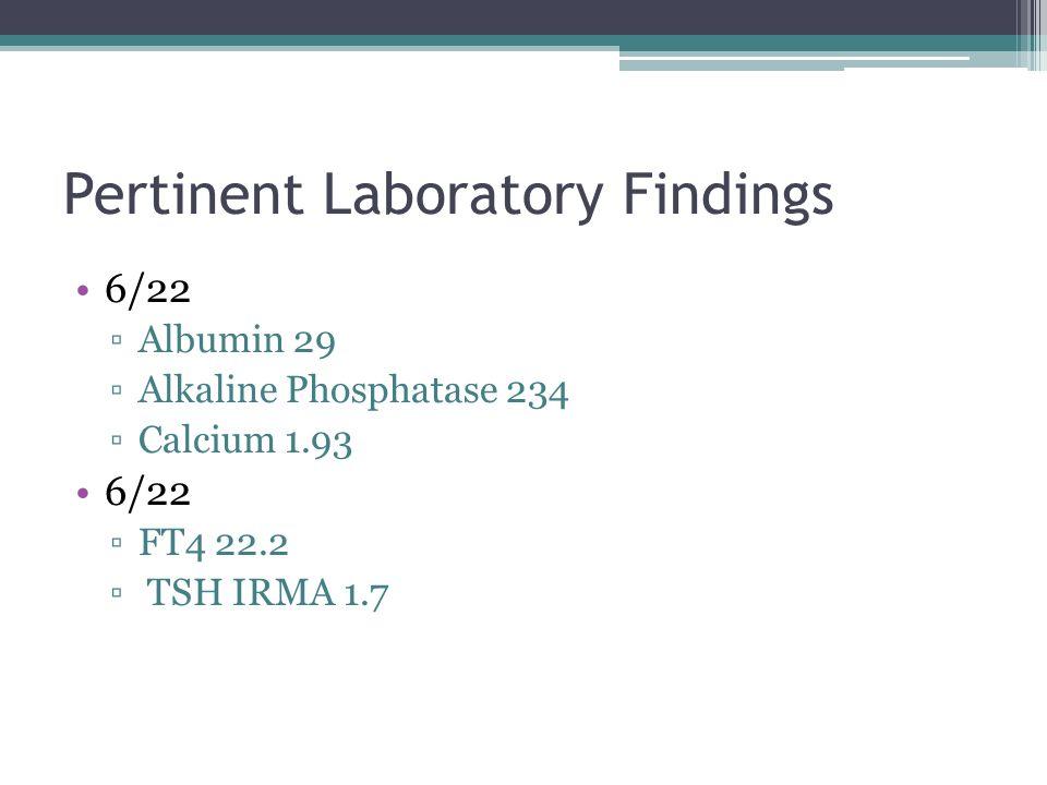 Pertinent Laboratory Findings 6/22 Albumin 29 Alkaline Phosphatase 234 Calcium 1.93 6/22 FT4 22.2 TSH IRMA 1.7
