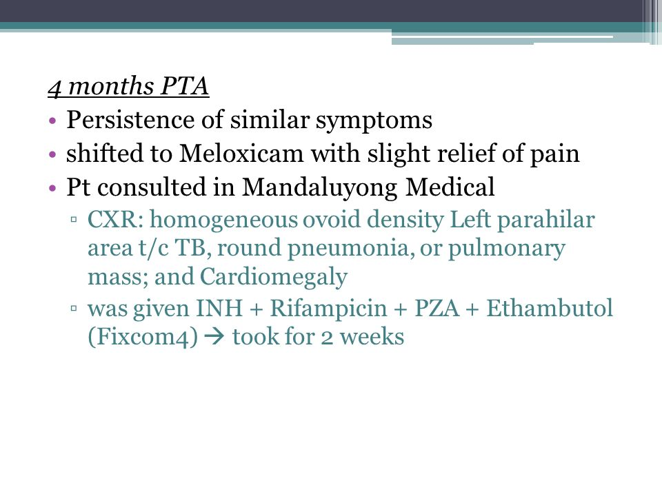 4 months PTA Persistence of similar symptoms shifted to Meloxicam with slight relief of pain Pt consulted in Mandaluyong Medical CXR: homogeneous ovoi