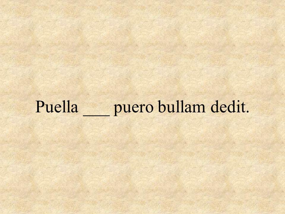 Puella ___ puero bullam dedit.