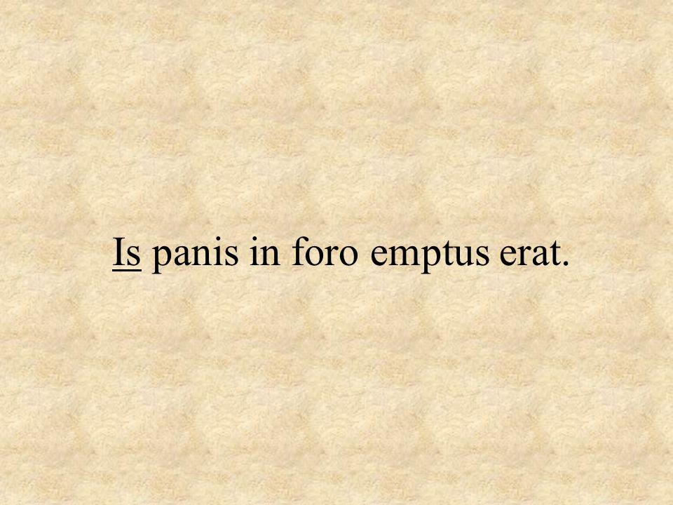Is panis in foro emptus erat.