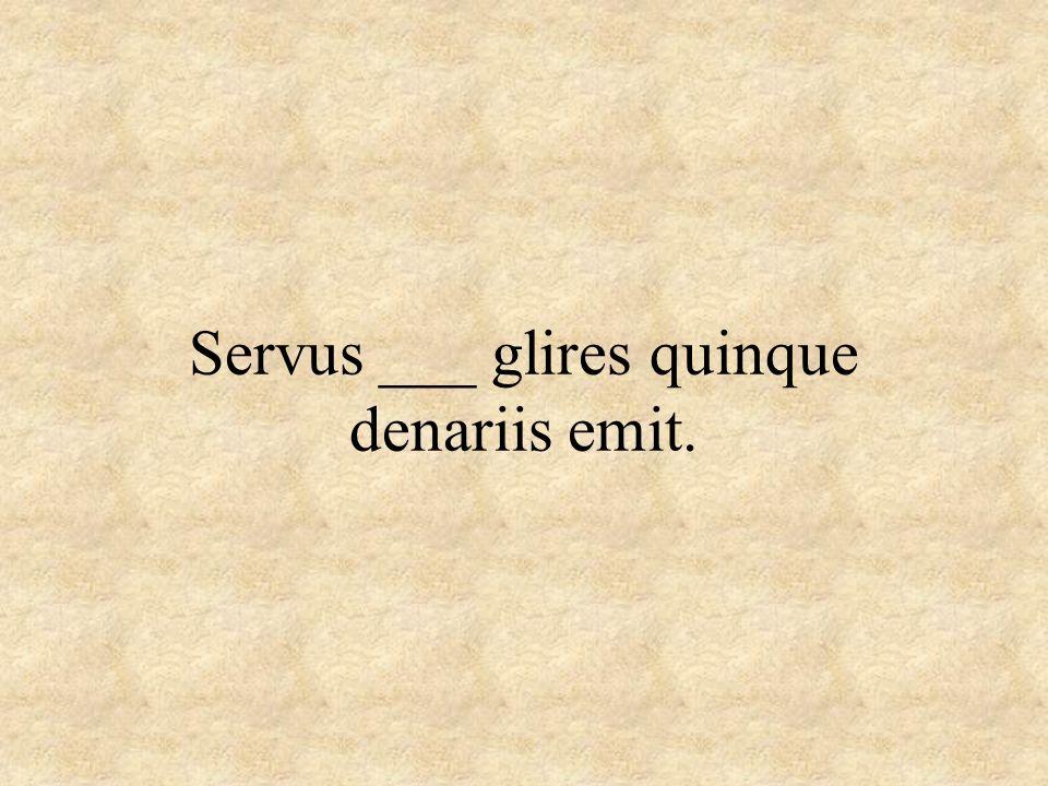 Servus ___ glires quinque denariis emit.