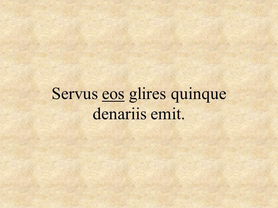 Servus eos glires quinque denariis emit.
