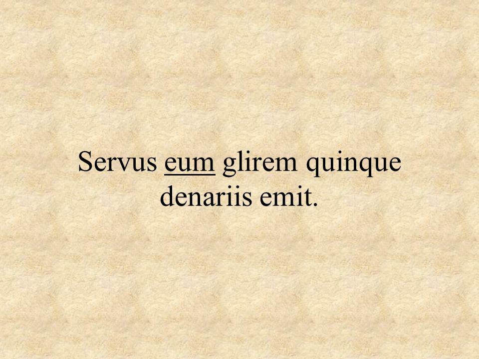 Servus eum glirem quinque denariis emit.