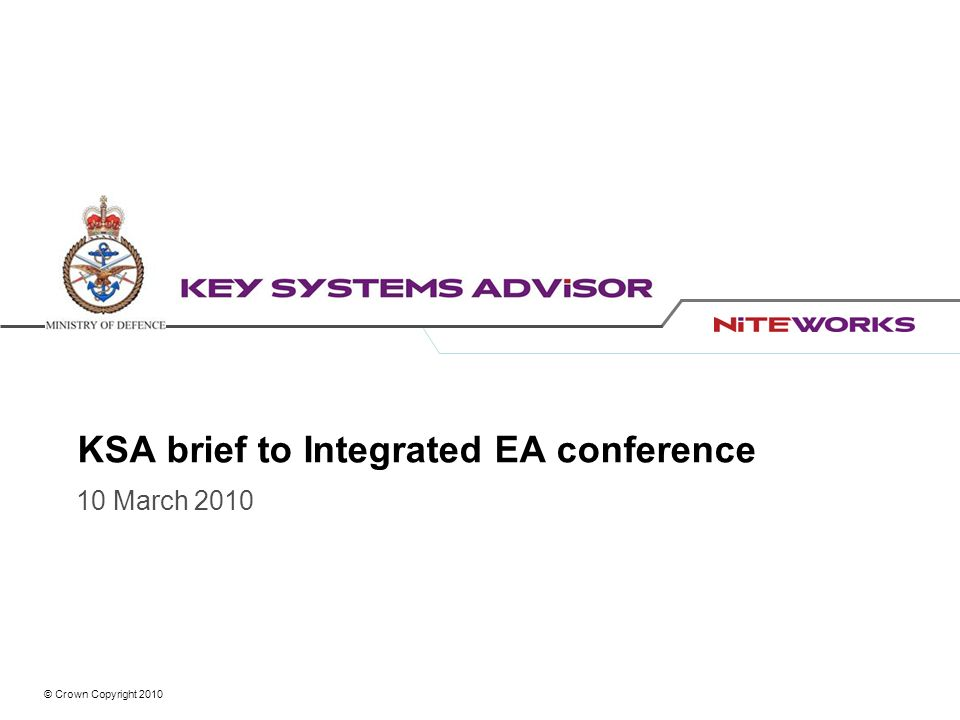 © Crown Copyright 2010 KSA brief to Integrated EA conference 10 March 2010