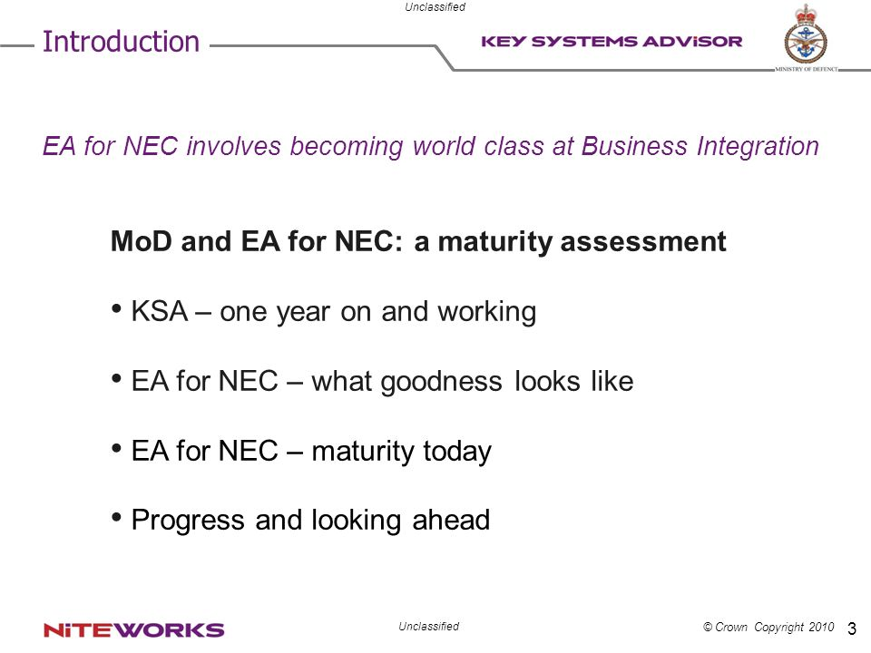 © Crown Copyright 2010 Unclassified 3 Introduction MoD and EA for NEC: a maturity assessment KSA – one year on and working EA for NEC – what goodness