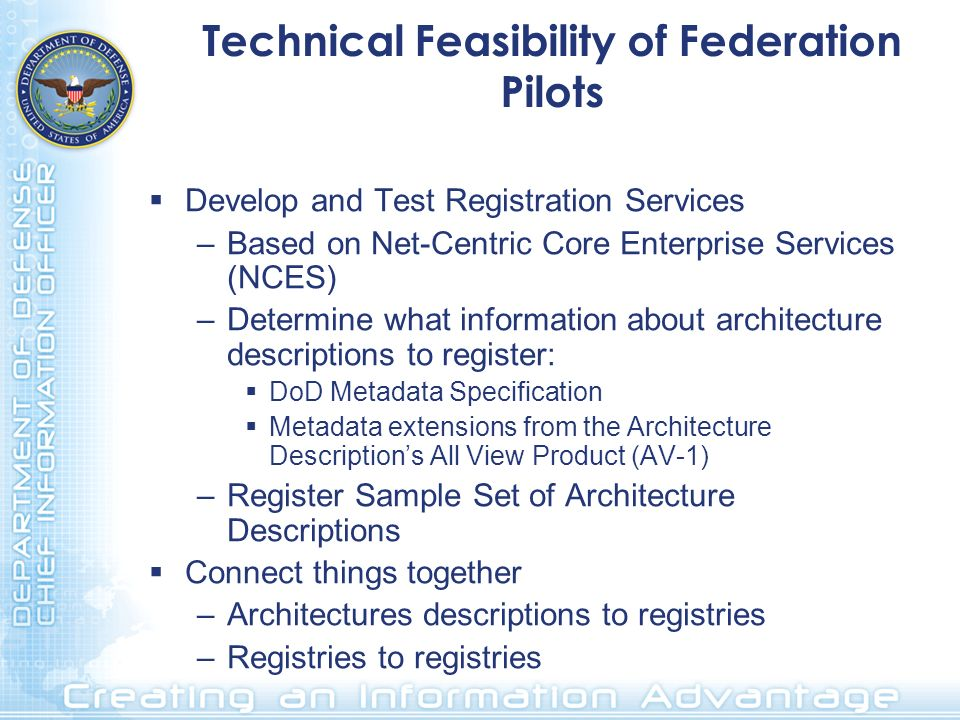 Technical Feasibility of Federation Pilots Develop and Test Registration Services –Based on Net-Centric Core Enterprise Services (NCES) –Determine what information about architecture descriptions to register: DoD Metadata Specification Metadata extensions from the Architecture Descriptions All View Product (AV-1) –Register Sample Set of Architecture Descriptions Connect things together –Architectures descriptions to registries –Registries to registries