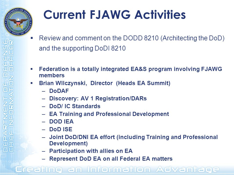 Current FJAWG Activities Review and comment on the DODD 8210 (Architecting the DoD) and the supporting DoDI 8210 Federation is a totally integrated EA&S program involving FJAWG members Brian WIlczynski, Director (Heads EA Summit) –DoDAF –Discovery: AV 1 Registration/DARs –DoD/ IC Standards –EA Training and Professional Development –DOD IEA –DoD ISE –Joint DoD/DNI EA effort (including Training and Professional Development) –Participation with allies on EA –Represent DoD EA on all Federal EA matters