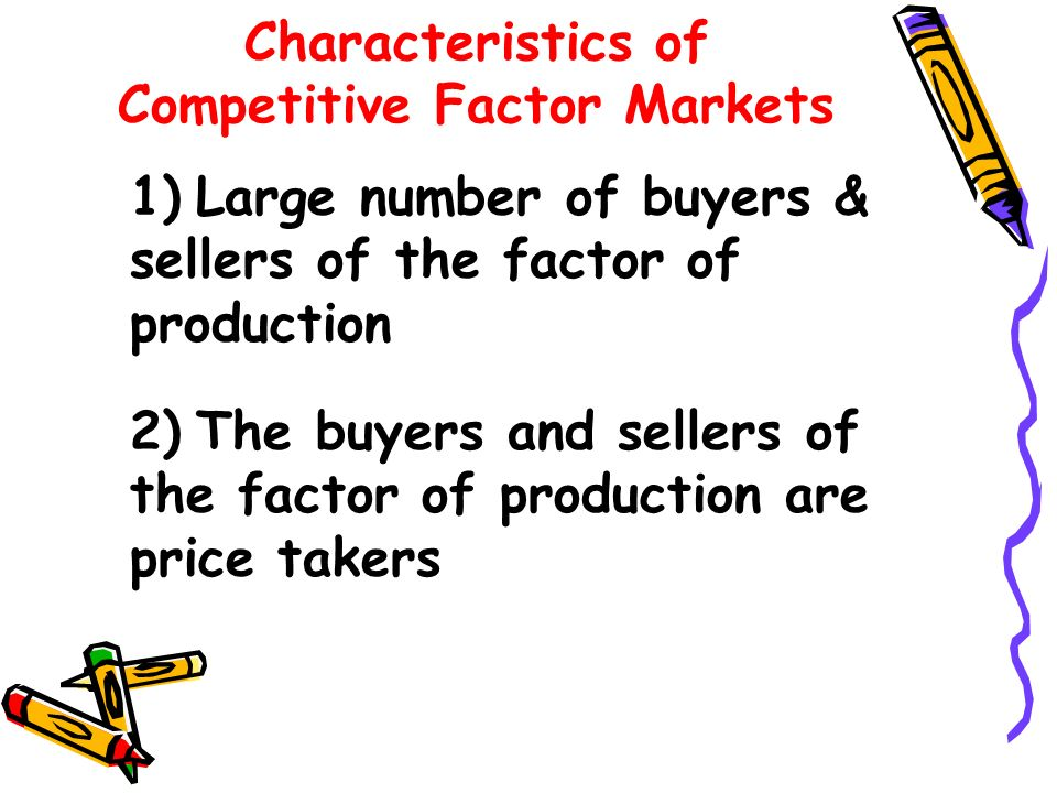Characteristics of Competitive Factor Markets 1)Large number of buyers & sellers of the factor of production 2)The buyers and sellers of the factor of production are price takers