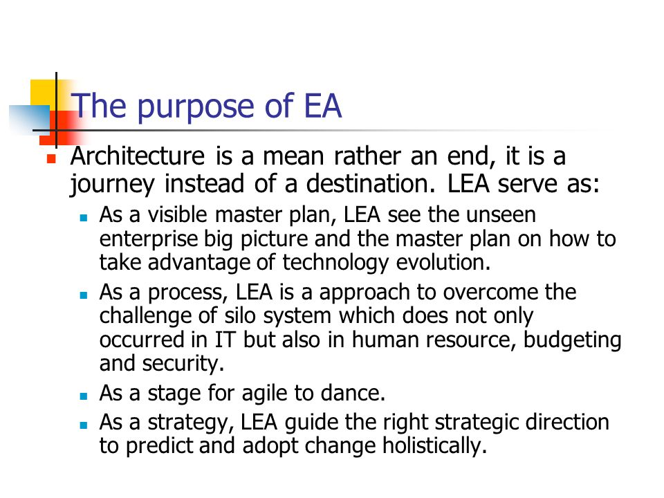 The purpose of EA Architecture is a mean rather an end, it is a journey instead of a destination. LEA serve as: As a visible master plan, LEA see the