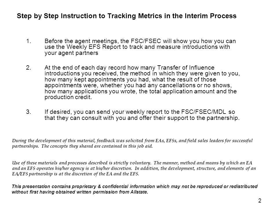 2 Step by Step Instruction to Tracking Metrics in the Interim Process 1.Before the agent meetings, the FSC/FSEC will show you how you can use the Weekly EFS Report to track and measure introductions with your agent partners 2.At the end of each day record how many Transfer of Influence introductions you received, the method in which they were given to you, how many kept appointments you had, what the result of those appointments were, whether you had any cancellations or no shows, how many applications you wrote, the total application amount and the production credit.